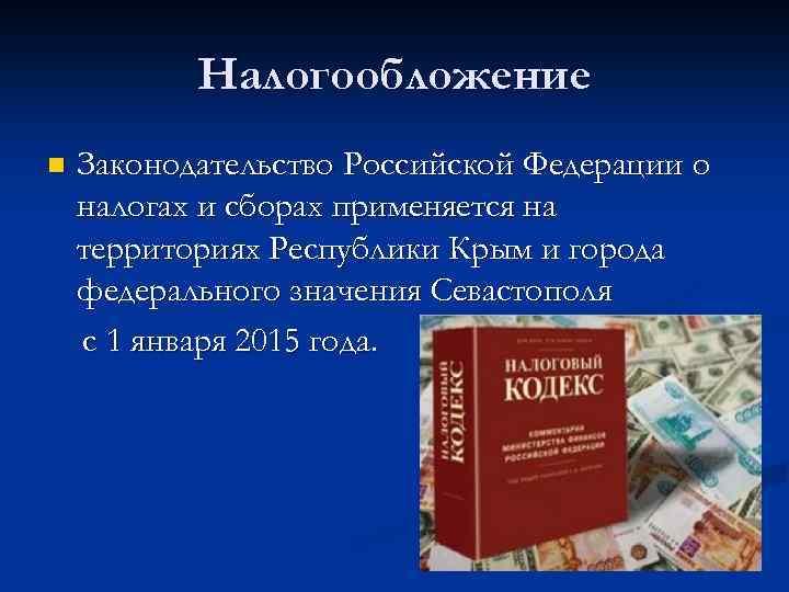Налогообложение n Законодательство Российской Федерации о налогах и сборах применяется на территориях Республики Крым