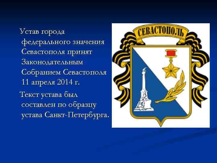 Устав города федерального значения Севастополя принят Законодательным Собранием Севастополя 11 апреля 2014 г. Текст