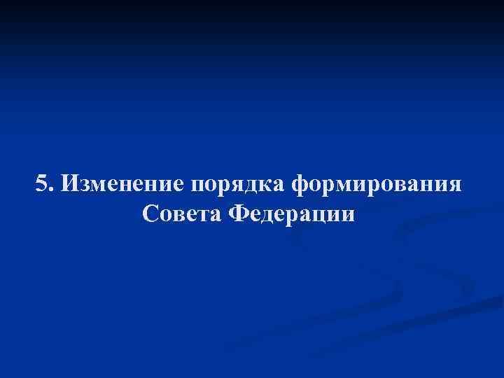 5. Изменение порядка формирования Совета Федерации