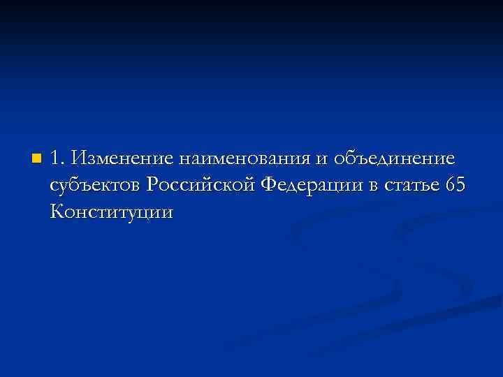 n 1. Изменение наименования и объединение субъектов Российской Федерации в статье 65 Конституции