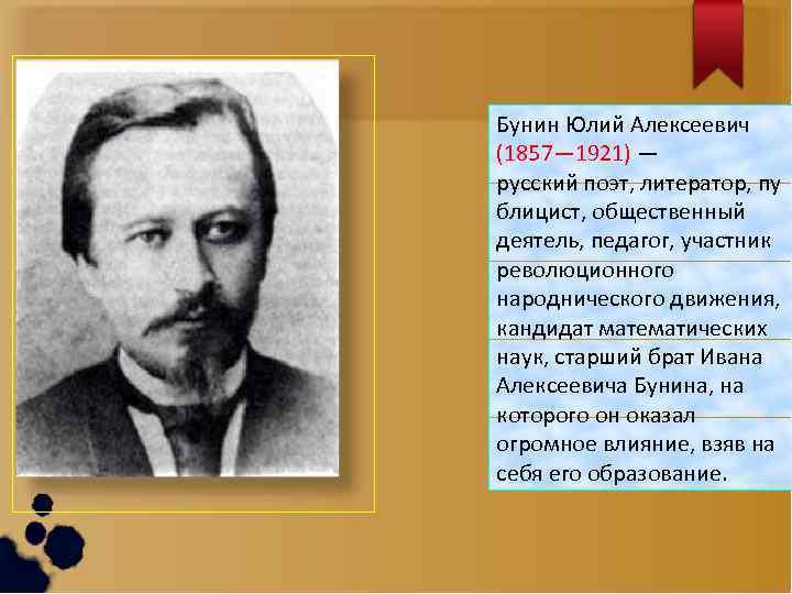 Бунин Юлий Алексеевич (1857— 1921) — русский поэт, литератор, пу блицист, общественный деятель, педагог,