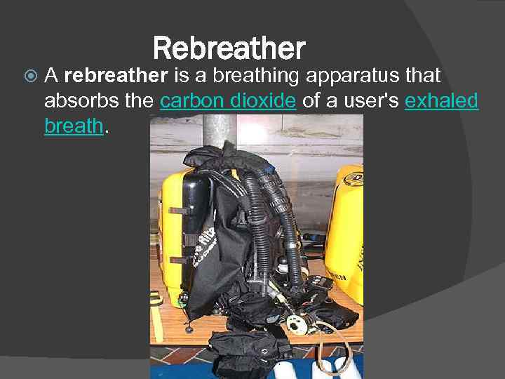 Rebreather A rebreather is a breathing apparatus that absorbs the carbon dioxide of a