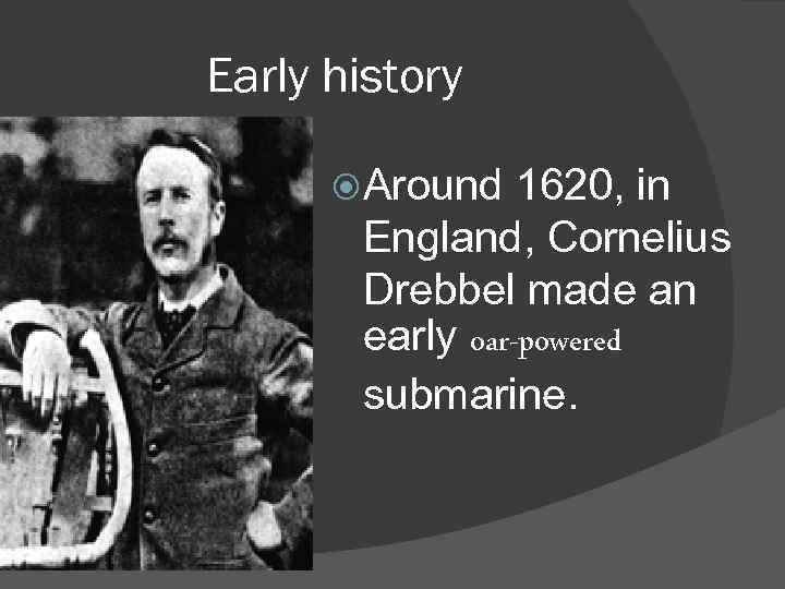 Early history Around 1620, in England, Cornelius Drebbel made an early oar-powered submarine.