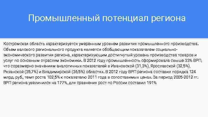 Промышленный потенциал региона Костромская область характеризуется умеренным уровнем развития промышленного производства. Объем валового регионального