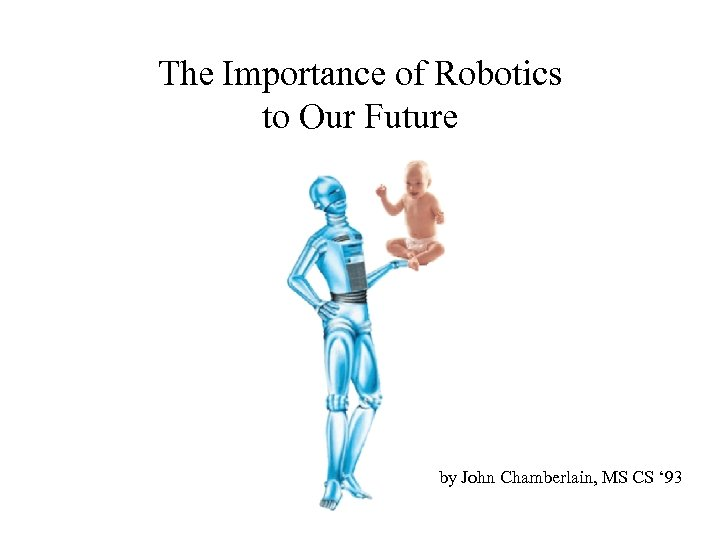 The Importance of Robotics to Our Future by John Chamberlain, MS CS ' 93