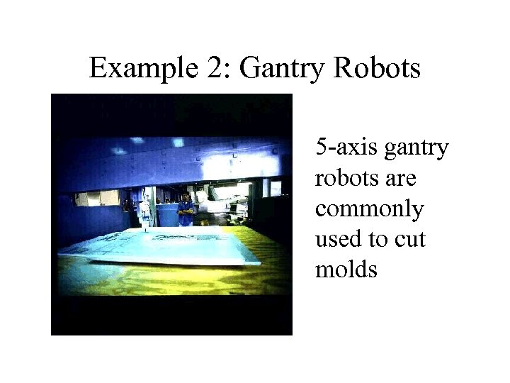 Example 2: Gantry Robots 5 -axis gantry robots are commonly used to cut molds