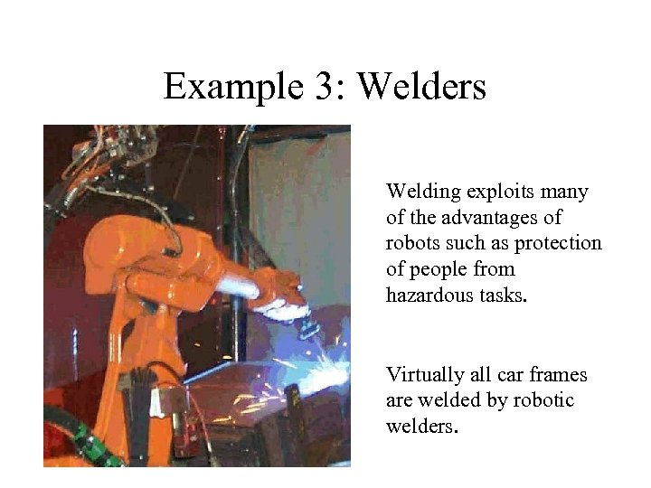 Example 3: Welders Welding exploits many of the advantages of robots such as protection