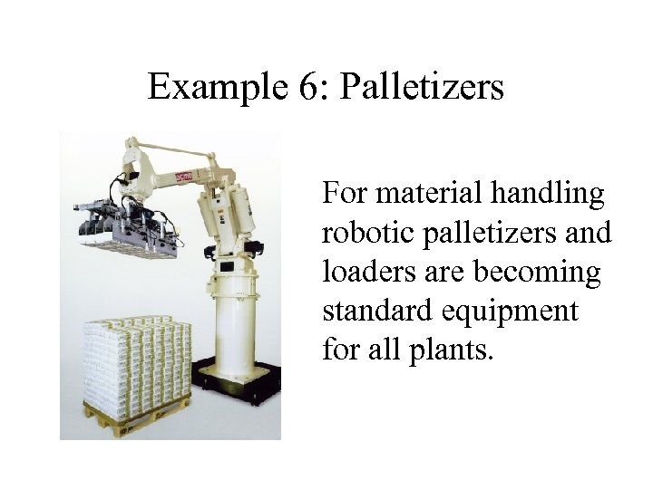 Example 6: Palletizers For material handling robotic palletizers and loaders are becoming standard equipment