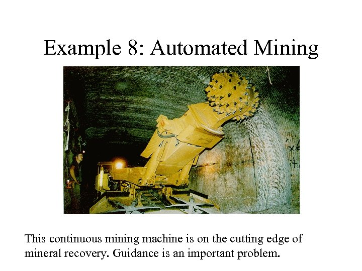 Example 8: Automated Mining This continuous mining machine is on the cutting edge of
