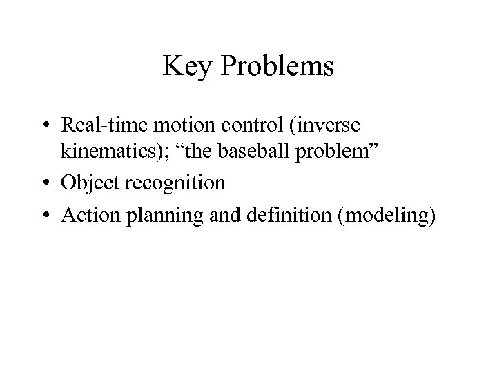 """Key Problems • Real-time motion control (inverse kinematics); """"the baseball problem"""" • Object recognition"""