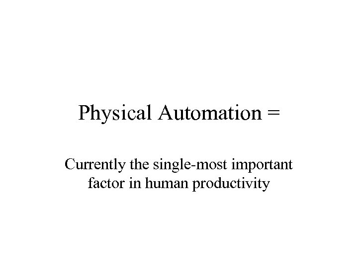 Physical Automation = Currently the single-most important factor in human productivity