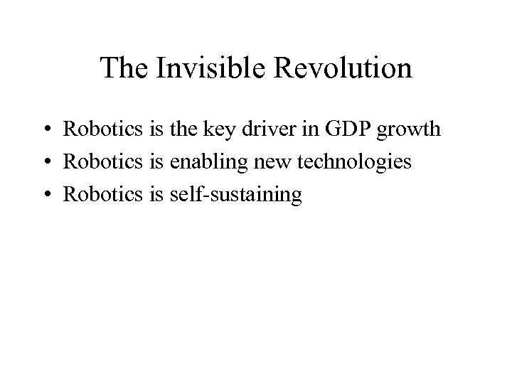 The Invisible Revolution • Robotics is the key driver in GDP growth • Robotics