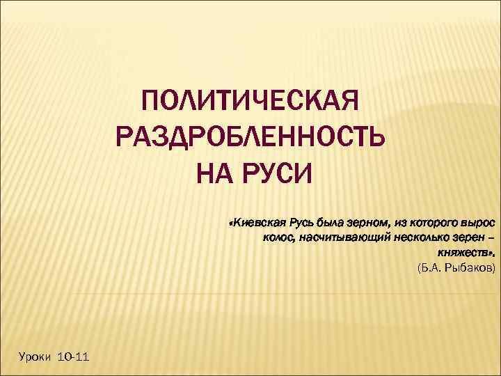 ПОЛИТИЧЕСКАЯ РАЗДРОБЛЕННОСТЬ НА РУСИ «Киевская Русь была зерном, из которого вырос колос, насчитывающий несколько