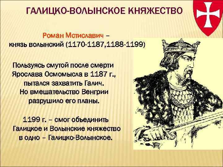ГАЛИЦКО-ВОЛЫНСКОЕ КНЯЖЕСТВО Роман Мстиславич – князь волынский (1170 -1187, 1188 -1199) Пользуясь смутой после