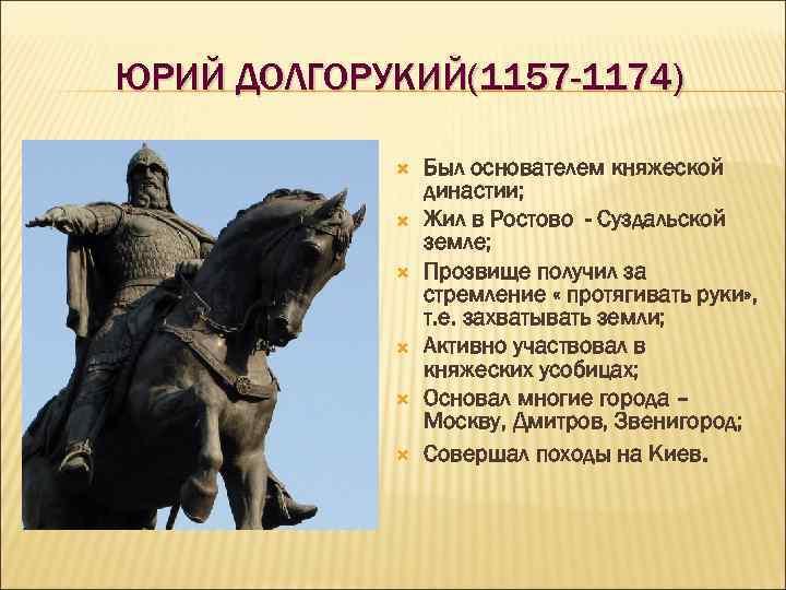 ЮРИЙ ДОЛГОРУКИЙ(1157 -1174) Был основателем княжеской династии; Жил в Ростово - Суздальской земле; Прозвище