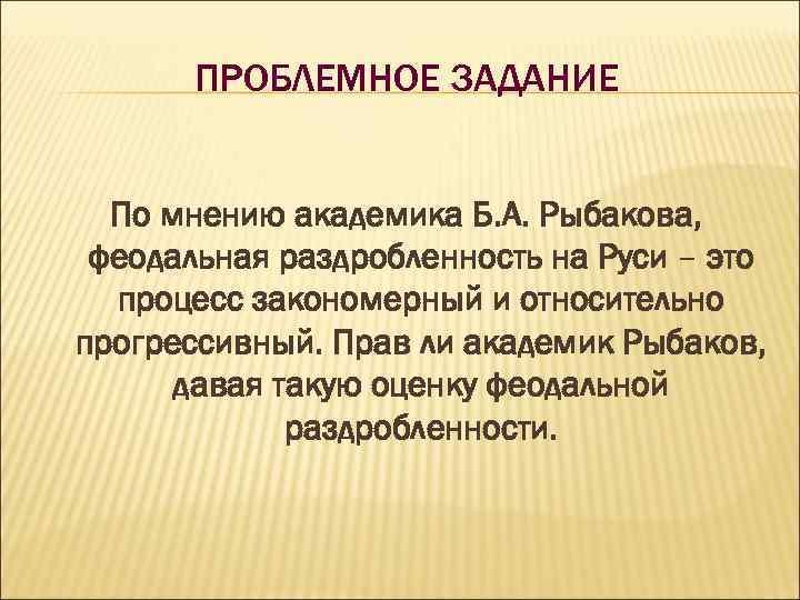 ПРОБЛЕМНОЕ ЗАДАНИЕ По мнению академика Б. А. Рыбакова, феодальная раздробленность на Руси – это