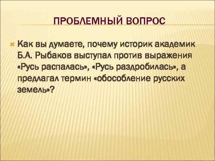 ПРОБЛЕМНЫЙ ВОПРОС Как вы думаете, почему историк академик Б. А. Рыбаков выступал против выражения