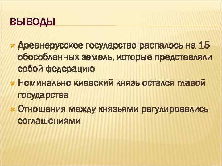 ВЫВОДЫ Древнерусское государство распалось на 15 обособленных земель, которые представляли собой федерацию Номинально киевский