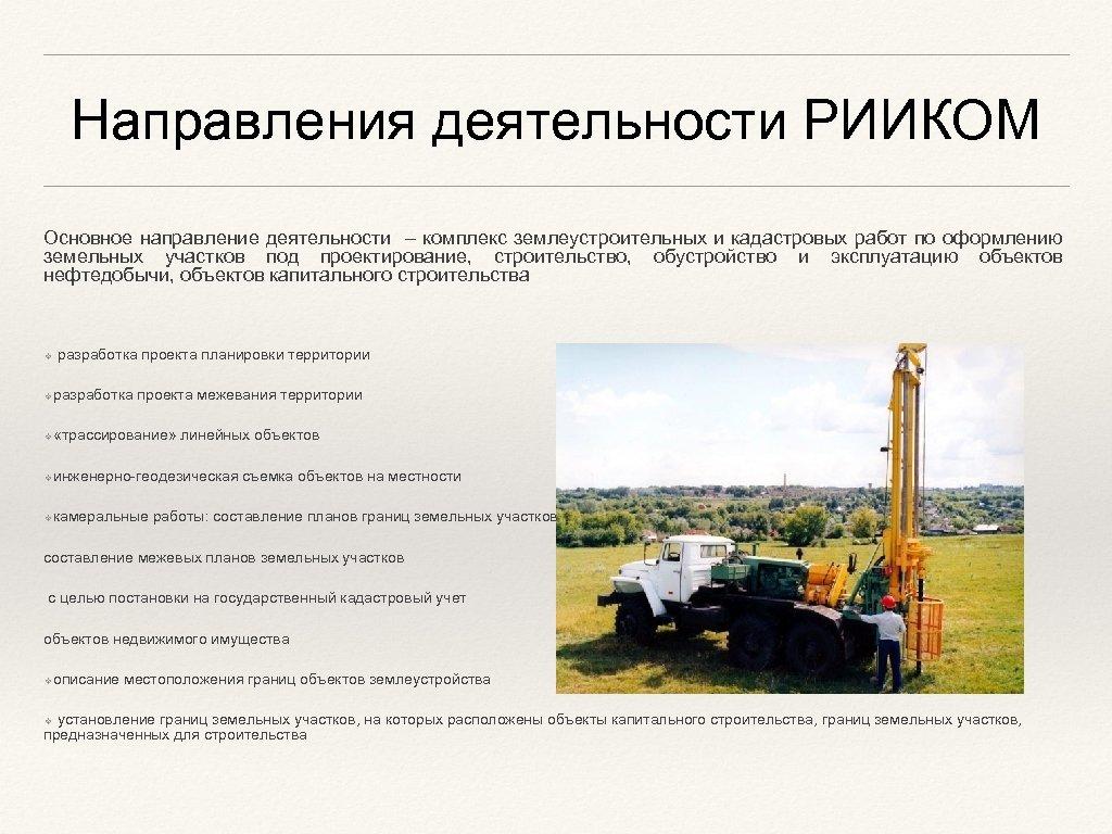 Направления деятельности РИИКОМ Основное направление деятельности – комплекс землеустроительных и кадастровых работ по оформлению