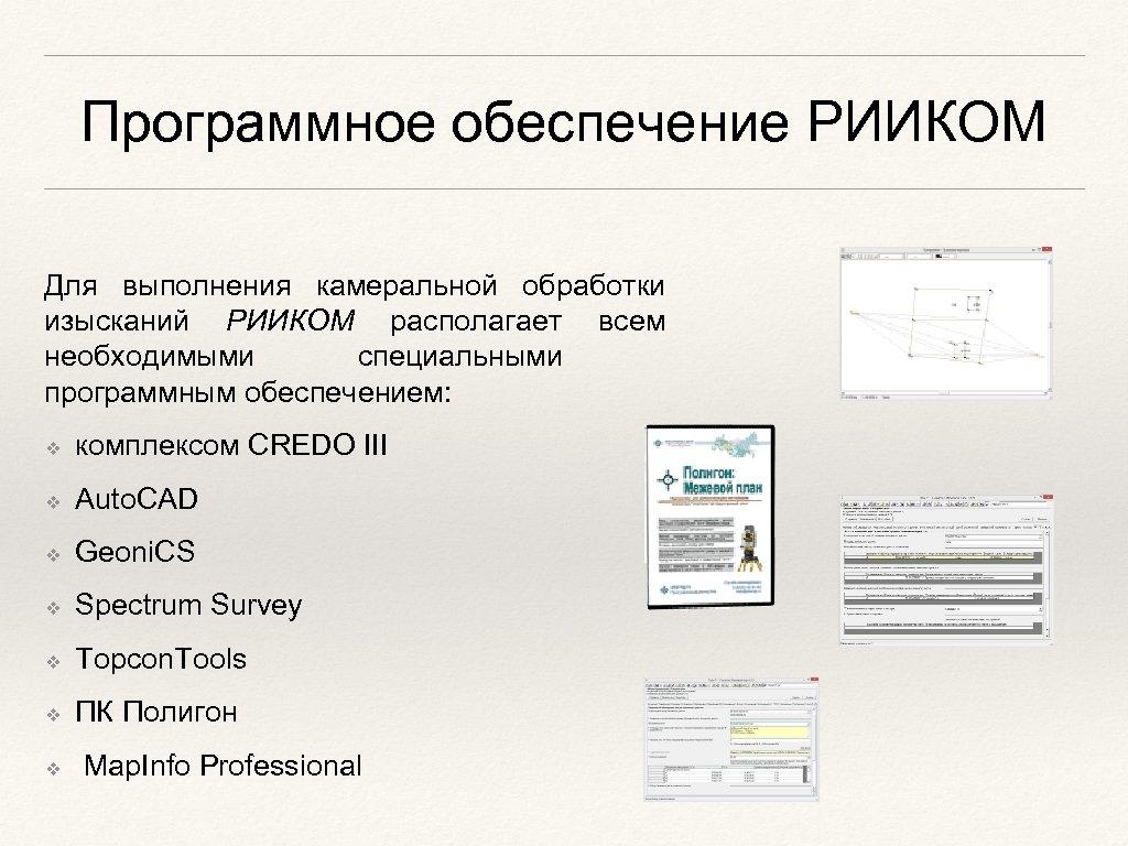 Программное обеспечение РИИКОМ Для выполнения камеральной обработки изысканий РИИКОМ располагает всем необходимыми специальными программным