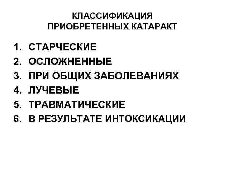 КЛАССИФИКАЦИЯ ПРИОБРЕТЕННЫХ КАТАРАКТ 1. 2. 3. 4. 5. 6. СТАРЧЕСКИЕ ОСЛОЖНЕННЫЕ ПРИ ОБЩИХ ЗАБОЛЕВАНИЯХ