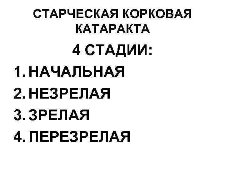 СТАРЧЕСКАЯ КОРКОВАЯ КАТАРАКТА 4 СТАДИИ: 1. НАЧАЛЬНАЯ 2. НЕЗРЕЛАЯ 3. ЗРЕЛАЯ 4. ПЕРЕЗРЕЛАЯ