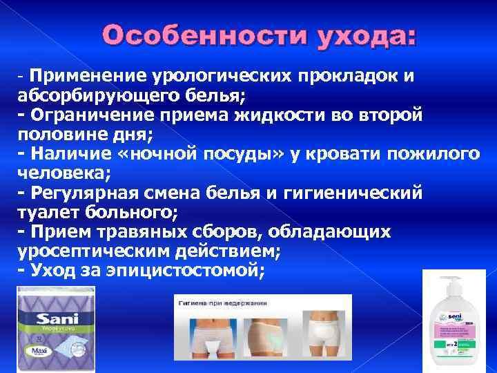 Особенности ухода: - Применение урологических прокладок и абсорбирующего белья; - Ограничение приема жидкости во