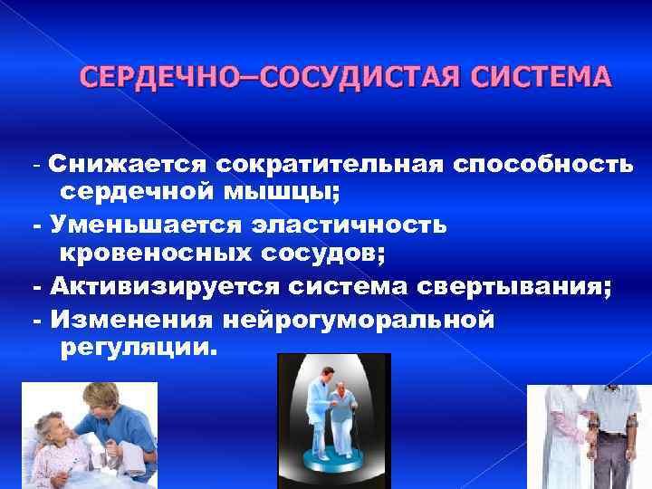 СЕРДЕЧНО–СОСУДИСТАЯ СИСТЕМА - Снижается сократительная способность сердечной мышцы; - Уменьшается эластичность кровеносных сосудов; -