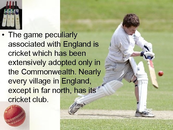 • The game peculiarly associated with England is cricket which has been extensively