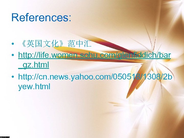 References: • 《英国文化》范中汇 • http: //life. women. sohu. com/glenfiddich/bar _gz. html • http: //cn.