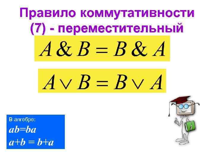 Правило коммутативности (7) - переместительный В алгебре: ab=ba a+b = b+a