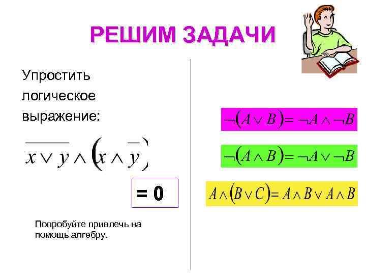 РЕШИМ ЗАДАЧИ Упростить логическое выражение: = 0 Попробуйте привлечь на помощь алгебру.