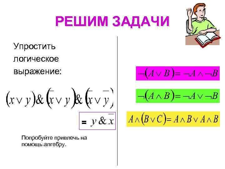 РЕШИМ ЗАДАЧИ Упростить логическое выражение: = Попробуйте привлечь на помощь алгебру.