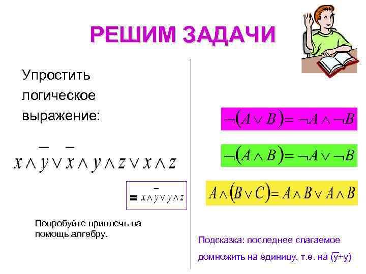 РЕШИМ ЗАДАЧИ Упростить логическое выражение: = Попробуйте привлечь на помощь алгебру. Подсказка: последнее слагаемое
