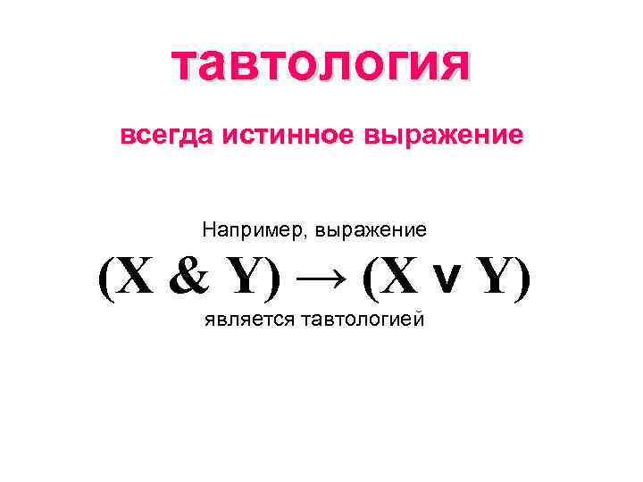 тавтология всегда истинное выражение Например, выражение (X & Y) → (X v Y) является