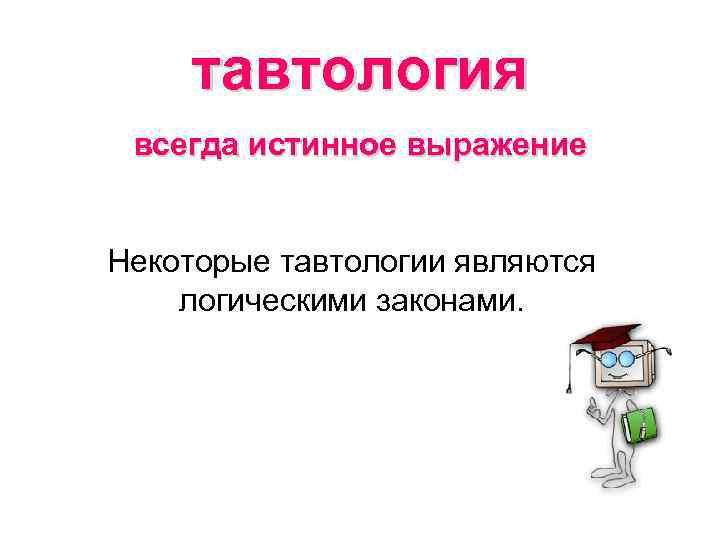 тавтология всегда истинное выражение Некоторые тавтологии являются логическими законами.