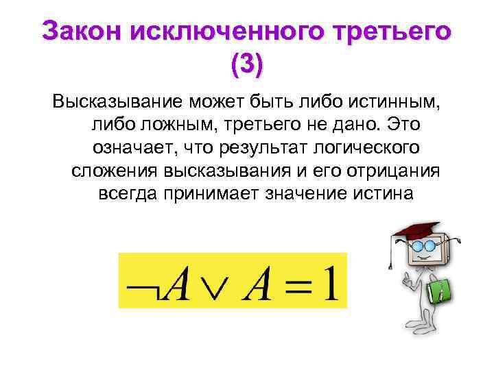 Закон исключенного третьего (3) Высказывание может быть либо истинным, либо ложным, третьего не дано.