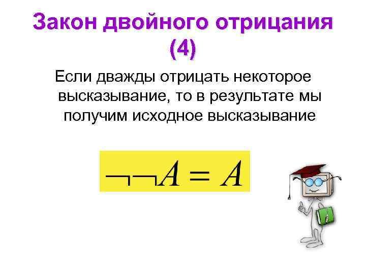 Закон двойного отрицания (4) Если дважды отрицать некоторое высказывание, то в результате мы получим