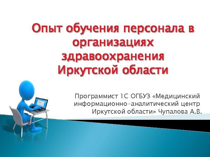 Опыт обучения персонала в организациях здравоохранения Иркутской области Программист 1 С ОГБУЗ «Медицинский информационно-аналитический