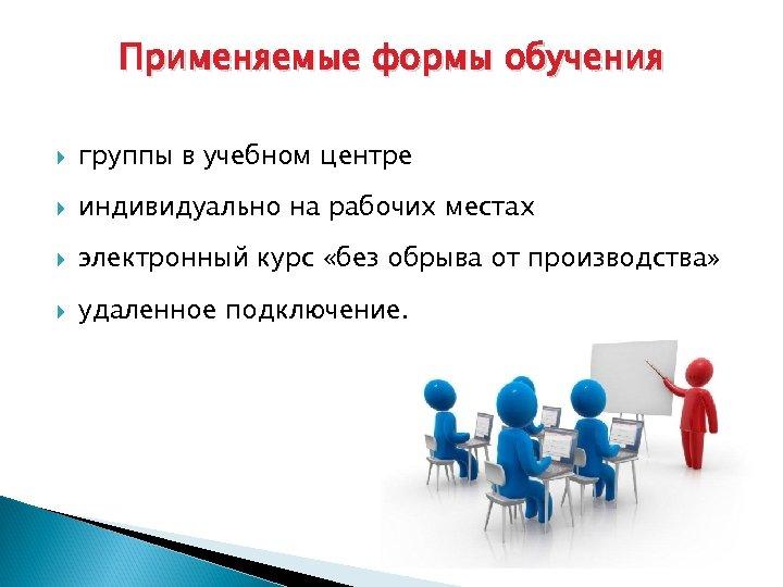 Применяемые формы обучения группы в учебном центре индивидуально на рабочих местах электронный курс «без