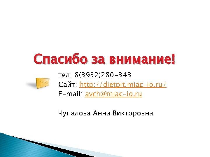 Спасибо за внимание! тел: 8(3952)280 -343 Сайт: http: //dietpit. miac-io. ru/ E-mail: avch@miac-io. ru