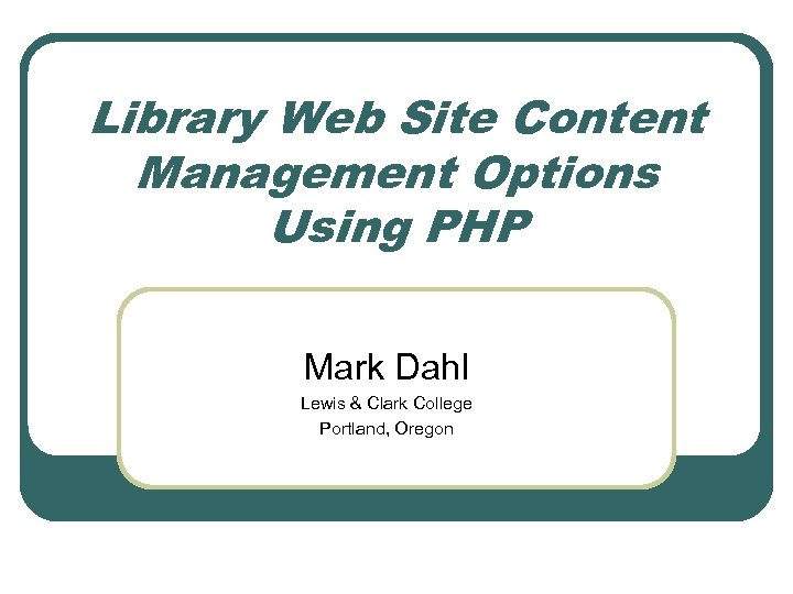 Library Web Site Content Management Options Using PHP Mark Dahl Lewis & Clark College