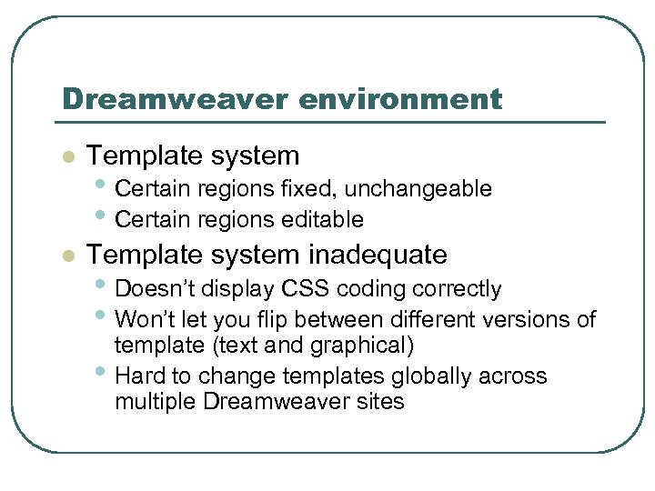 Dreamweaver environment l Template system inadequate • Certain regions fixed, unchangeable • Certain regions