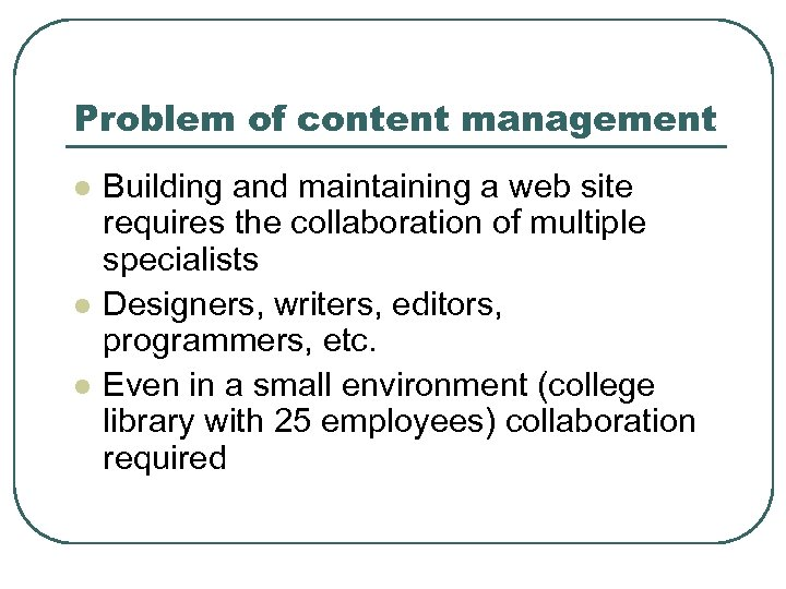 Problem of content management l l l Building and maintaining a web site requires