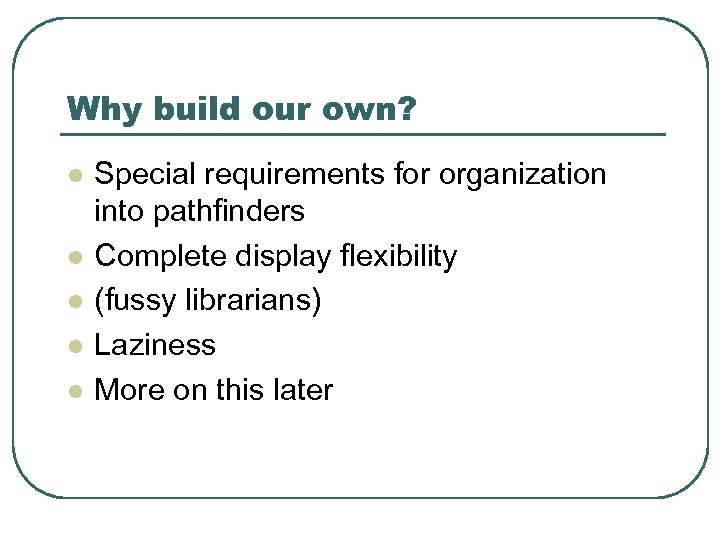 Why build our own? l l l Special requirements for organization into pathfinders Complete