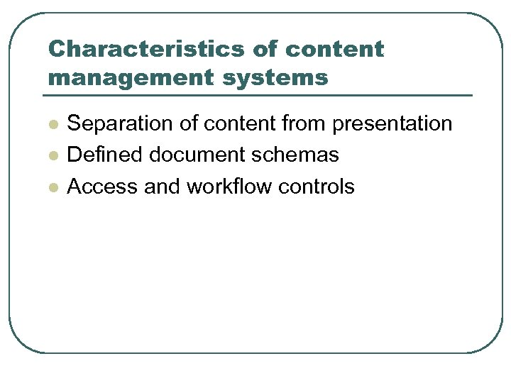 Characteristics of content management systems l l l Separation of content from presentation Defined