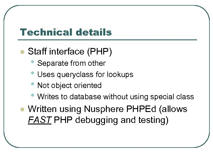 Technical details l Staff interface (PHP) l Written using Nusphere PHPEd (allows FAST PHP