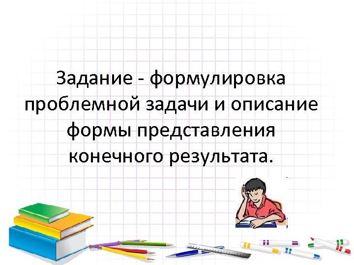 Задание - формулировка проблемной задачи и описание формы представления конечного результата.
