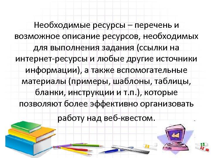 Необходимые ресурсы – перечень и возможное описание ресурсов, необходимых для выполнения задания (ссылки на
