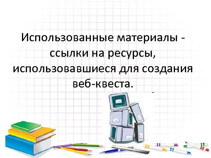 Использованные материалы ссылки на ресурсы, использовавшиеся для создания веб-квеста.